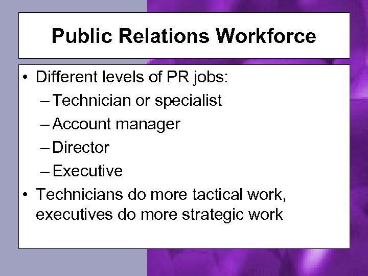 Public Relations Workforce • Different levels of PR jobs: – Technician or specialist –
