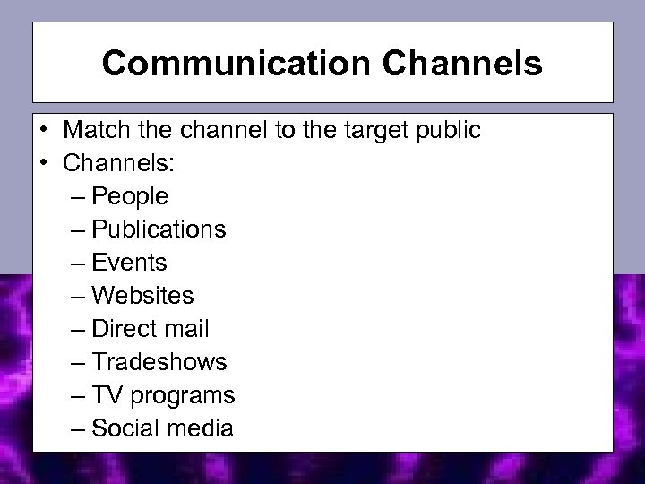 Communication Channels • Match the channel to the target public • Channels: – People