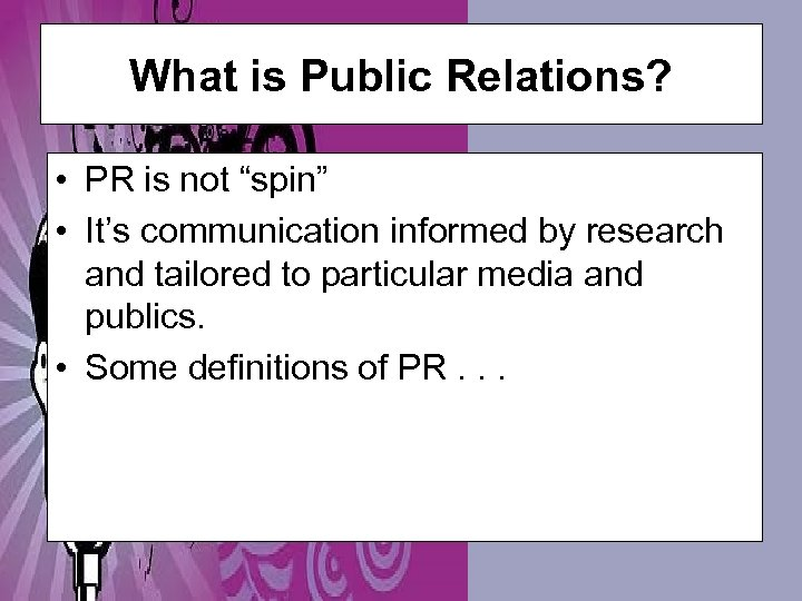 """What is Public Relations? • PR is not """"spin"""" • It's communication informed by"""