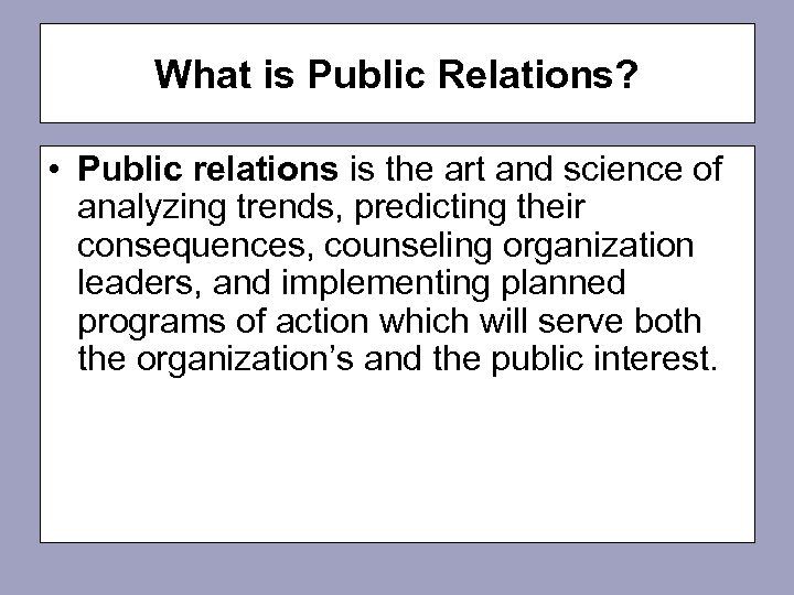 What is Public Relations? • Public relations is the art and science of analyzing