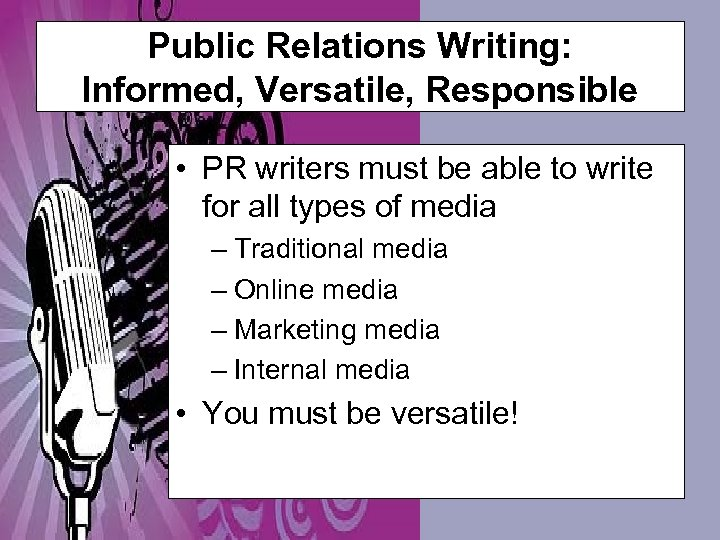 Public Relations Writing: Informed, Versatile, Responsible • PR writers must be able to write