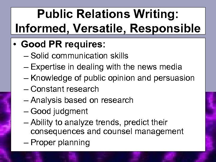 Public Relations Writing: Informed, Versatile, Responsible • Good PR requires: – Solid communication skills