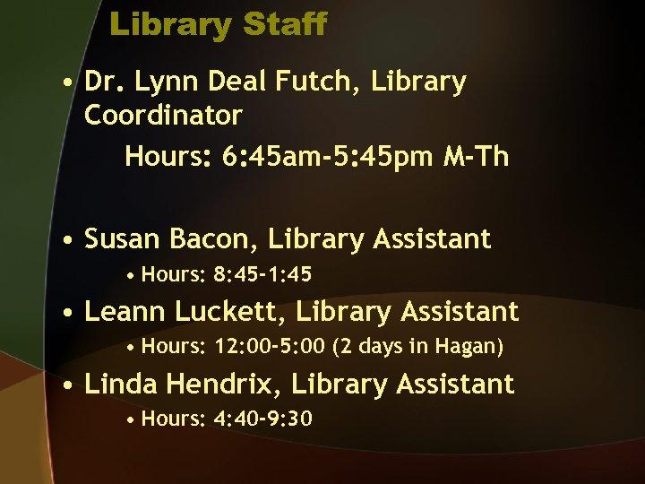Library Staff • Dr. Lynn Deal Futch, Library Coordinator Hours: 6: 45 am-5: 45