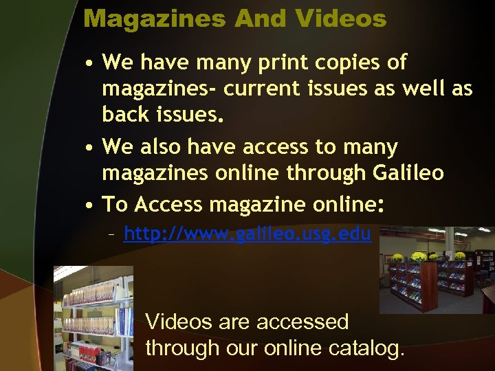 Magazines And Videos • We have many print copies of magazines- current issues as