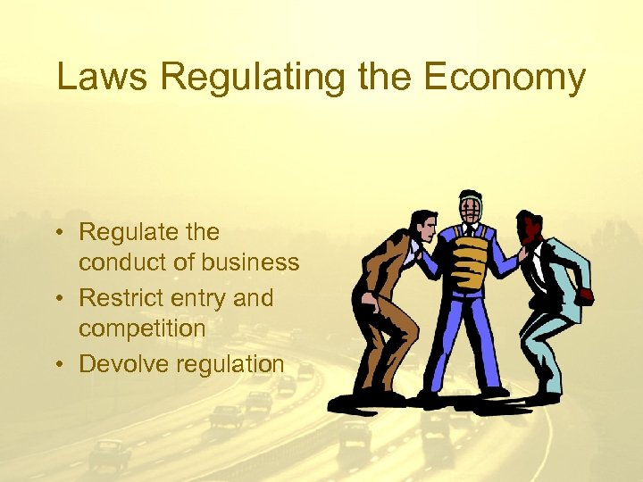 Laws Regulating the Economy • Regulate the conduct of business • Restrict entry and