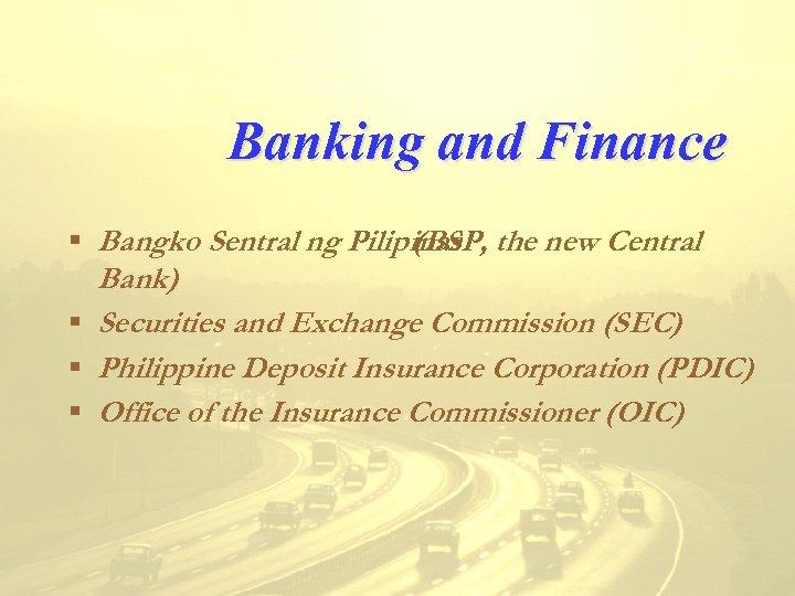 Banking and Finance § Bangko Sentral ng Pilipinas the new Central (BSP, Bank) §