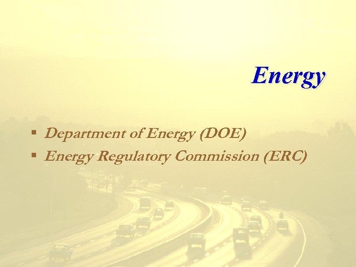 Energy § Department of Energy (DOE) § Energy Regulatory Commission (ERC)