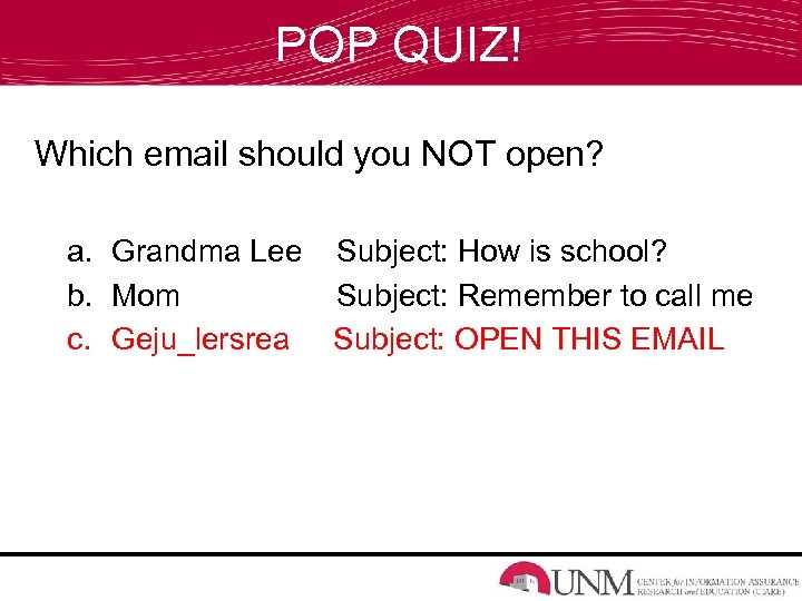 POP QUIZ! Which email should you NOT open? a. Grandma Lee Subject: How is