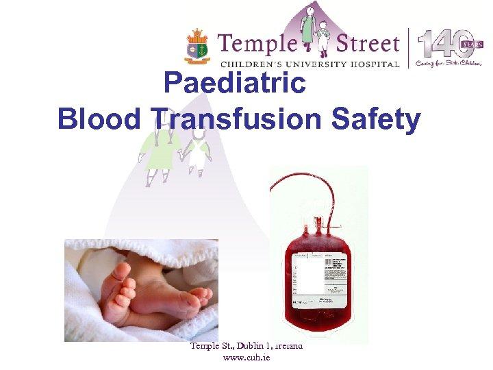 Paediatric Blood Transfusion Safety Temple St. , Dublin 1, Ireland www. cuh. ie