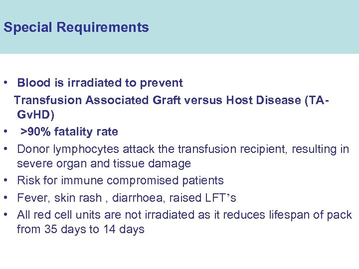 Special Requirements • Blood is irradiated to prevent Transfusion Associated Graft versus Host Disease