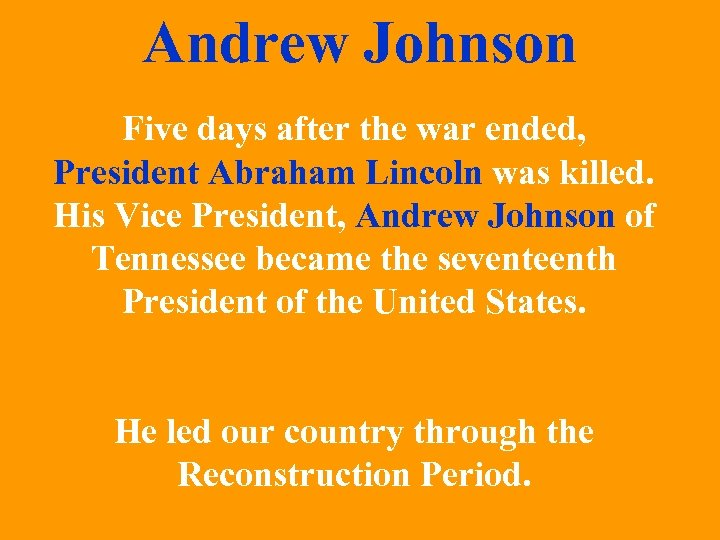 Andrew Johnson Five days after the war ended, President Abraham Lincoln was killed. His