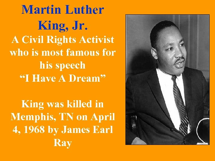 Martin Luther King, Jr. A Civil Rights Activist who is most famous for his