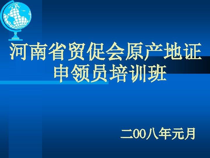 河南省贸促会原产地证 申领员培训班 二OO八年元月
