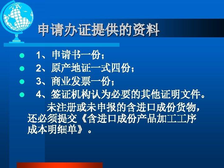 申请办证提供的资料 1、申请书一份; l 2、原产地证一式四份; l 3、商业发票一份; l 4、签证机构认为必要的其他证明文件。 未注册或未申报的含进口成份货物, 还必须提交《含进口成份产品加 序 成本明细单》。 l