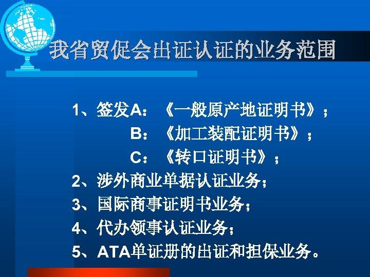我省贸促会出证认证的业务范围 1、签发A:《一般原产地证明书》; B:《加 装配证明书》; C:《转口证明书》; 2、涉外商业单据认证业务; 3、国际商事证明书业务; 4、代办领事认证业务; 5、ATA单证册的出证和担保业务。