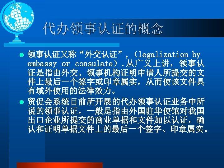"""代办领事认证的概念 领事认证又称""""外交认证"""", (legalization by embassy or consulate). 从广义上讲,领事认 证是指由外交、领事机构证明申请人所提交的文 件上最后一个签字或印章属实,从而使该文件具 有域外使用的法律效力。 l 贸促会系统目前所开展的代办领事认证业务中所 说的领事认证,一般是指由外国驻华使馆对我国"""