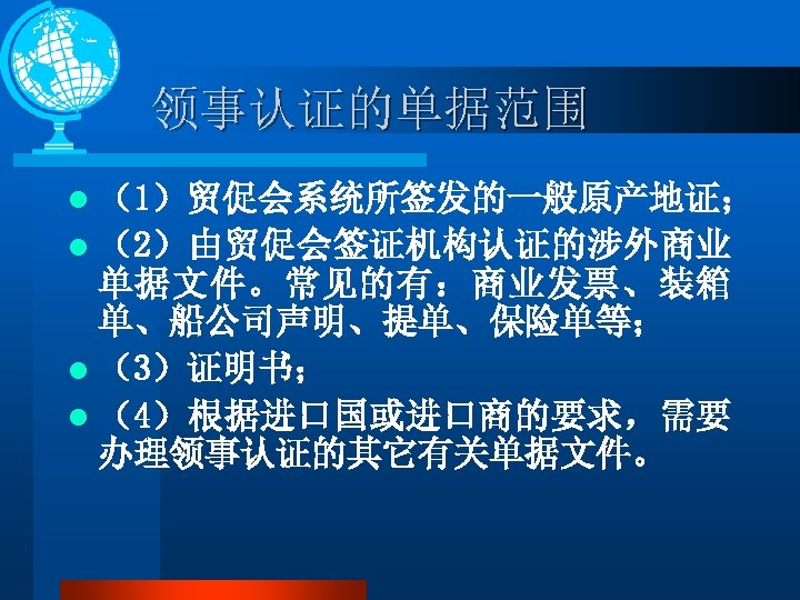 领事认证的单据范围 l (1)贸促会系统所签发的一般原产地证; l (2)由贸促会签证机构认证的涉外商业 单据文件。常见的有:商业发票、装箱 单、船公司声明、提单、保险单等; l (3)证明书; l (4)根据进口国或进口商的要求,需要 办理领事认证的其它有关单据文件。