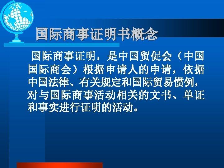 国际商事证明书概念 国际商事证明,是中国贸促会(中国 国际商会)根据申请人的申请,依据 中国法律、有关规定和国际贸易惯例, 对与国际商事活动相关的文书、单证 和事实进行证明的活动。