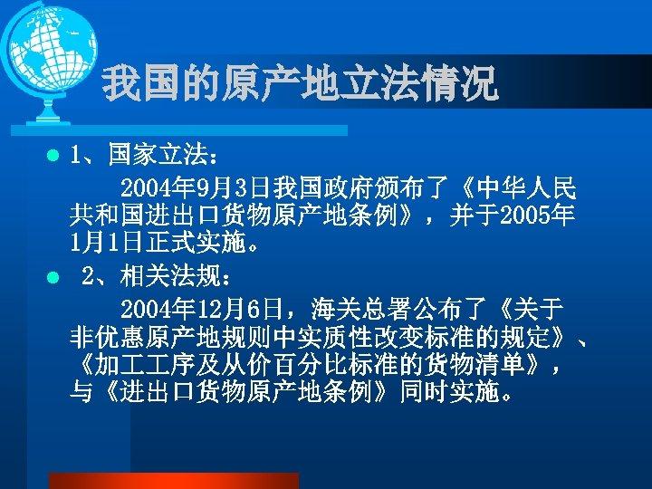 我国的原产地立法情况 1、国家立法: 2004年 9月3日我国政府颁布了《中华人民 共和国进出口货物原产地条例》,并于2005年 1月1日正式实施。 l 2、相关法规: 2004年 12月6日,海关总署公布了《关于 非优惠原产地规则中实质性改变标准的规定》、 《加 序及从价百分比标准的货物清单》, 与《进出口货物原产地条例》同时实施。