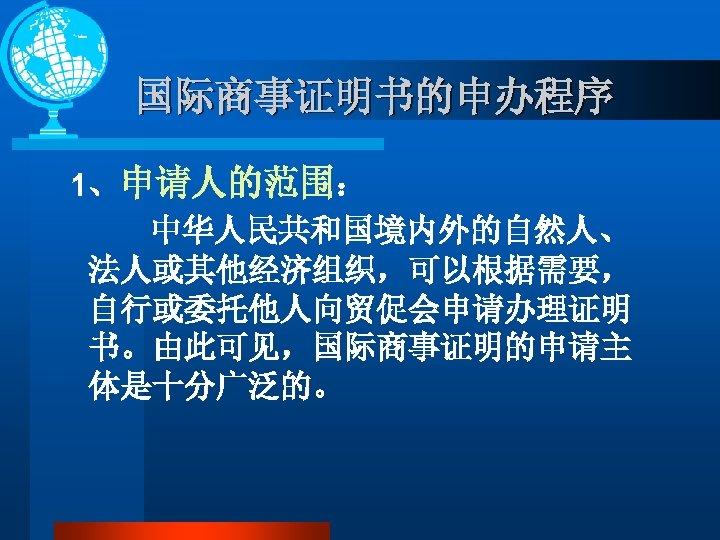 国际商事证明书的申办程序 1、申请人的范围: 中华人民共和国境内外的自然人、 法人或其他经济组织,可以根据需要, 自行或委托他人向贸促会申请办理证明 书。由此可见,国际商事证明的申请主 体是十分广泛的。