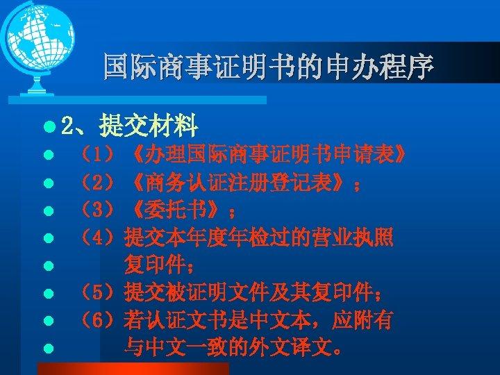 国际商事证明书的申办程序 l 2、提交材料 l (1)《办理国际商事证明书申请表》 l (2)《商务认证注册登记表》; l (3)《委托书》; l (4)提交本年度年检过的营业执照 l 复印件; l