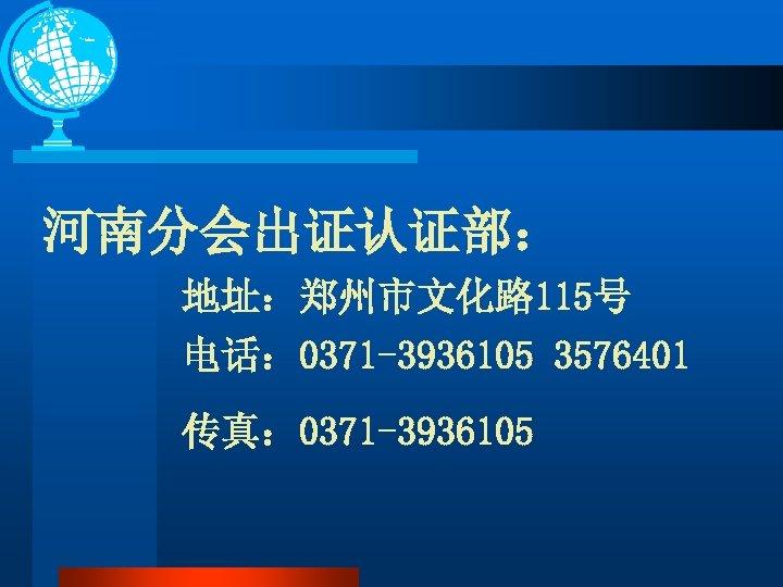 河南分会出证认证部: 地址:郑州市文化路 115号 电话: 0371 -3936105 3576401 传真: 0371 -3936105