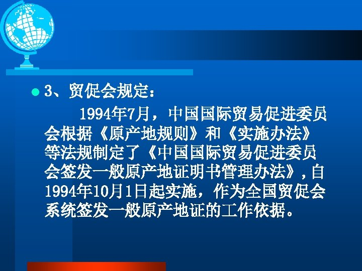 l 3、贸促会规定: 1994年 7月,中国国际贸易促进委员 会根据《原产地规则》和《实施办法》 等法规制定了《中国国际贸易促进委员 会签发一般原产地证明书管理办法》, 自 1994年 10月1日起实施,作为全国贸促会 系统签发一般原产地证的 作依据。