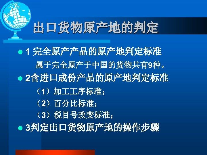 出口货物原产地的判定 l 1 完全原产产品的原产地判定标准 属于完全原产于中国的货物共有9种。 l 2含进口成份产品的原产地判定标准 (1)加 序标准; (2)百分比标准; (3)税目号改变标准; l 3判定出口货物原产地的操作步骤