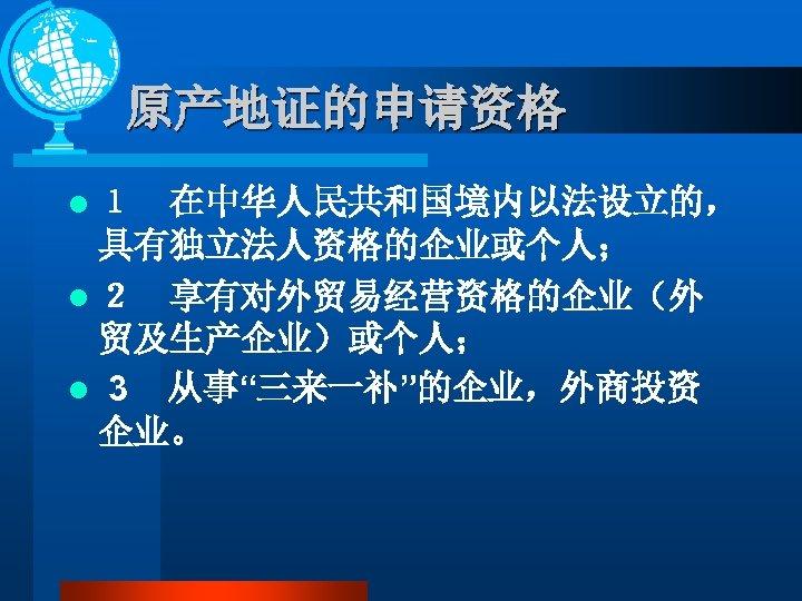 """原产地证的申请资格 l 1 在中华人民共和国境内以法设立的, 具有独立法人资格的企业或个人; l 2 享有对外贸易经营资格的企业(外 贸及生产企业)或个人; l 3 从事""""三来一补""""的企业,外商投资 企业。"""
