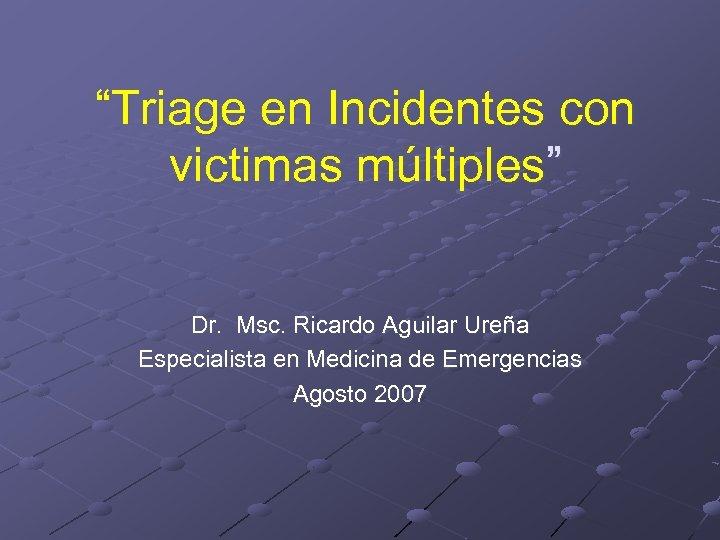 """""""Triage en Incidentes con victimas múltiples"""" Dr. Msc. Ricardo Aguilar Ureña Especialista en Medicina"""