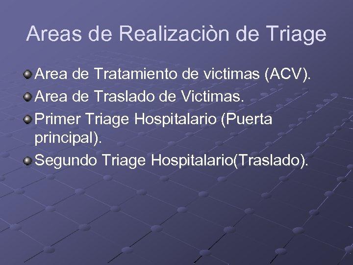 Areas de Realizaciòn de Triage Area de Tratamiento de victimas (ACV). Area de Traslado
