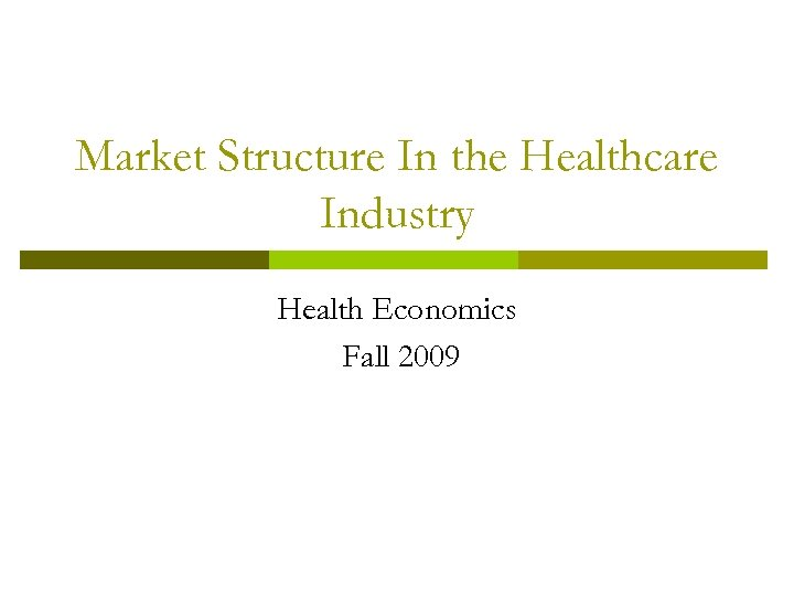 Market Structure In the Healthcare Industry Health Economics Fall 2009