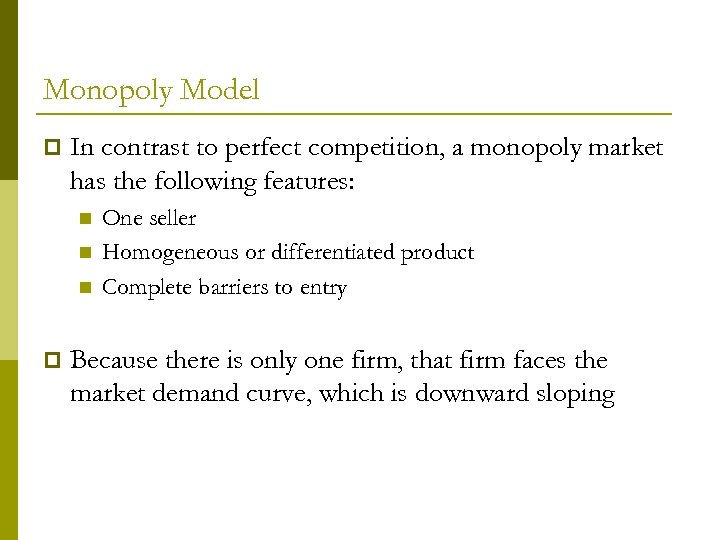Monopoly Model p In contrast to perfect competition, a monopoly market has the following