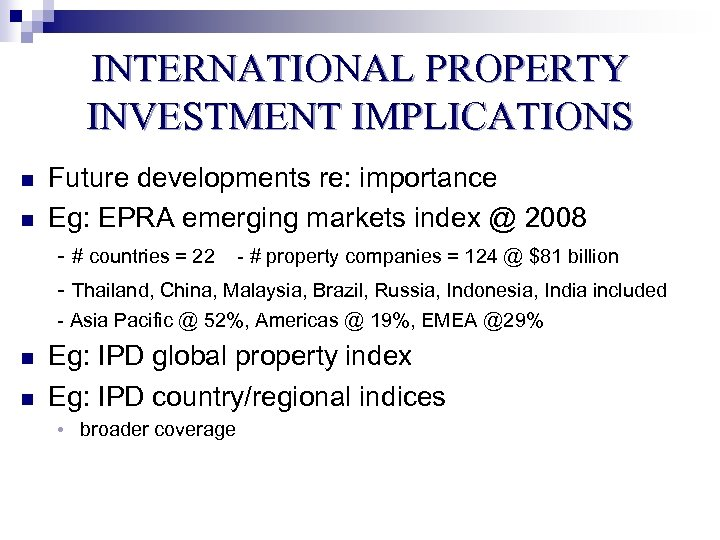 INTERNATIONAL PROPERTY INVESTMENT IMPLICATIONS n n Future developments re: importance Eg: EPRA emerging markets