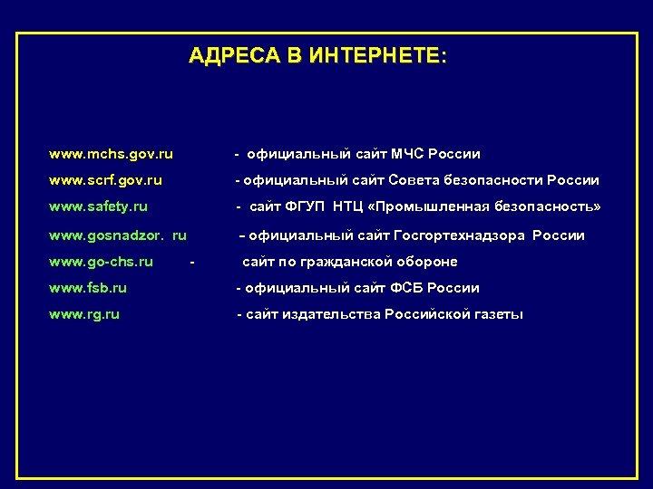 АДРЕСА В ИНТЕРНЕТЕ: www. mchs. gov. ru - официальный сайт МЧС России www. scrf.