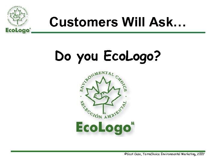 Customers Will Ask… Do you Eco. Logo? ©Scot Case, Terra. Choice Environmental Marketing, 2007