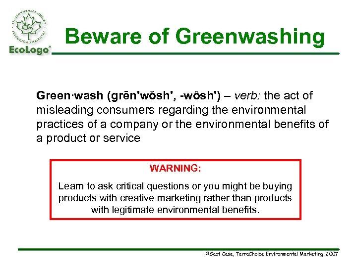 Beware of Greenwashing Green∙wash (grēn'wŏsh', -wôsh') – verb: the act of misleading consumers regarding