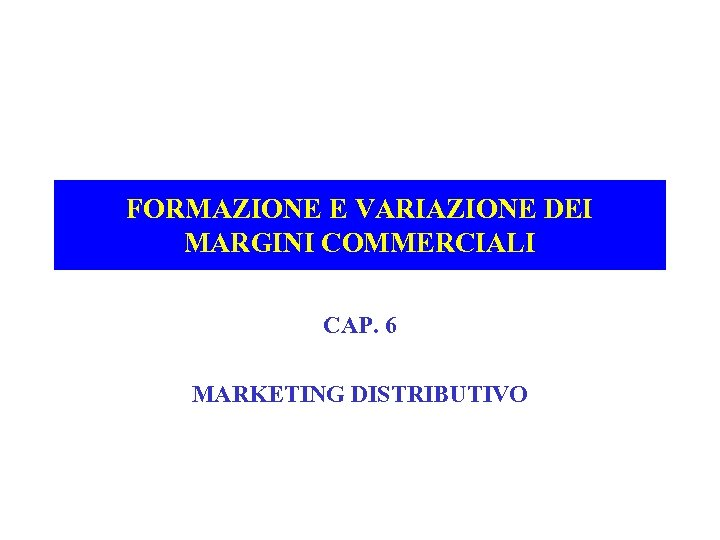 FORMAZIONE E VARIAZIONE DEI MARGINI COMMERCIALI CAP. 6 MARKETING DISTRIBUTIVO