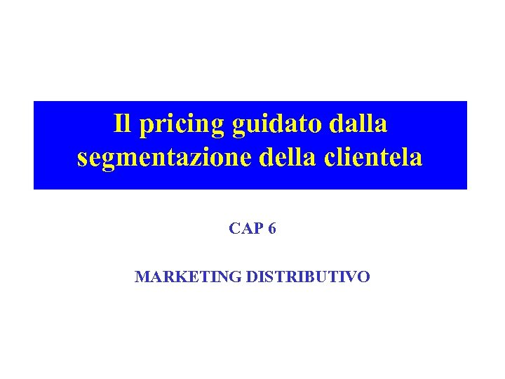 Il pricing guidato dalla segmentazione della clientela CAP 6 MARKETING DISTRIBUTIVO