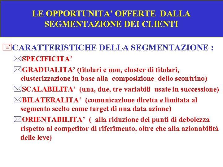 LE OPPORTUNITA' OFFERTE DALLA SEGMENTAZIONE DEI CLIENTI +CARATTERISTICHE DELLA SEGMENTAZIONE : *SPECIFICITA' *GRADUALITA' (titolari