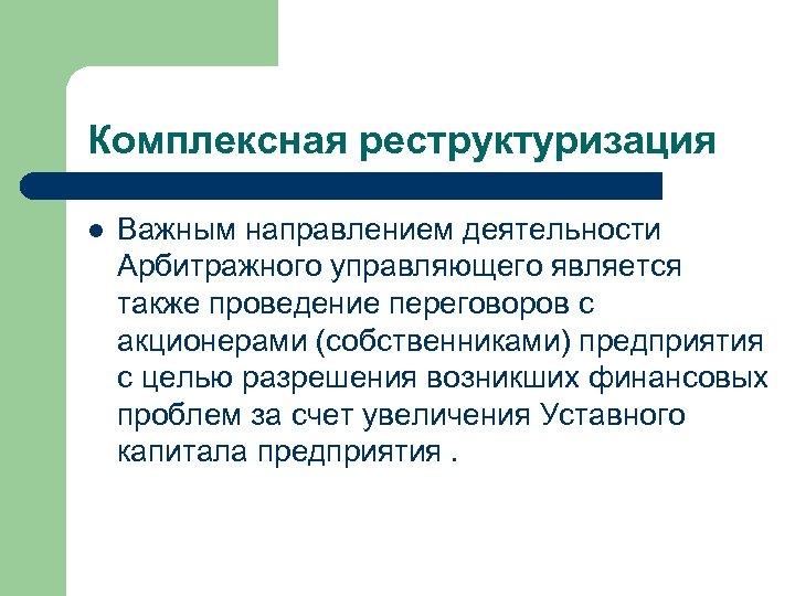 Комплексная реструктуризация l Важным направлением деятельности Арбитражного управляющего является также проведение переговоров с акционерами