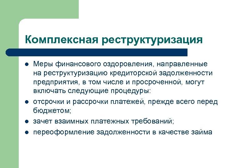 Комплексная реструктуризация l l Меры финансового оздоровления, направленные на реструктуризацию кредиторской задолженности предприятия, в