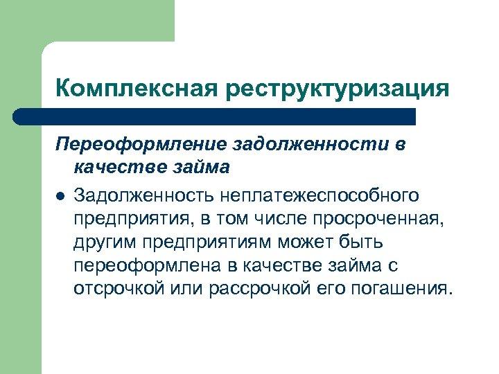 Комплексная реструктуризация Переоформление задолженности в качестве займа l Задолженность неплатежеспособного предприятия, в том числе