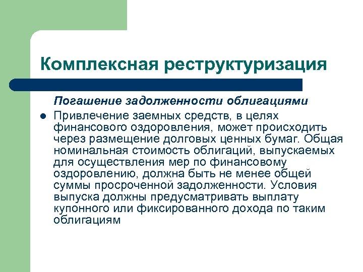 Комплексная реструктуризация l Погашение задолженности облигациями Привлечение заемных средств, в целях финансового оздоровления, может
