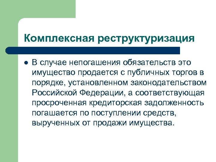 Комплексная реструктуризация l В случае непогашения обязательств это имущество продается с публичных торгов в