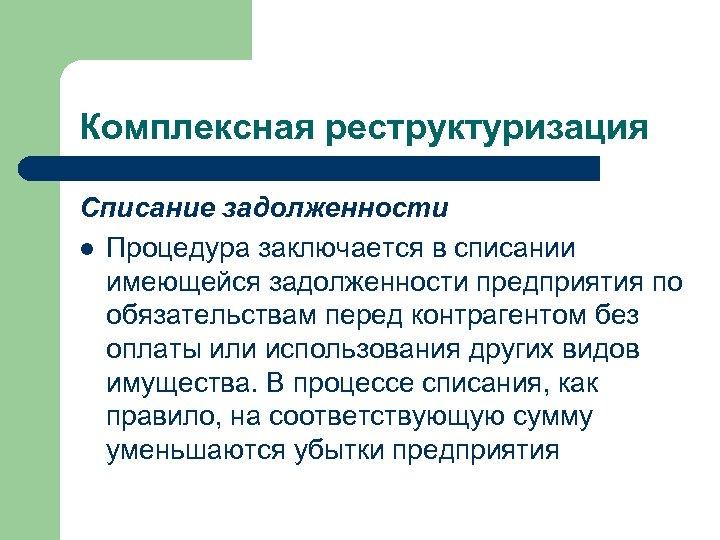 Комплексная реструктуризация Списание задолженности l Процедура заключается в списании имеющейся задолженности предприятия по обязательствам