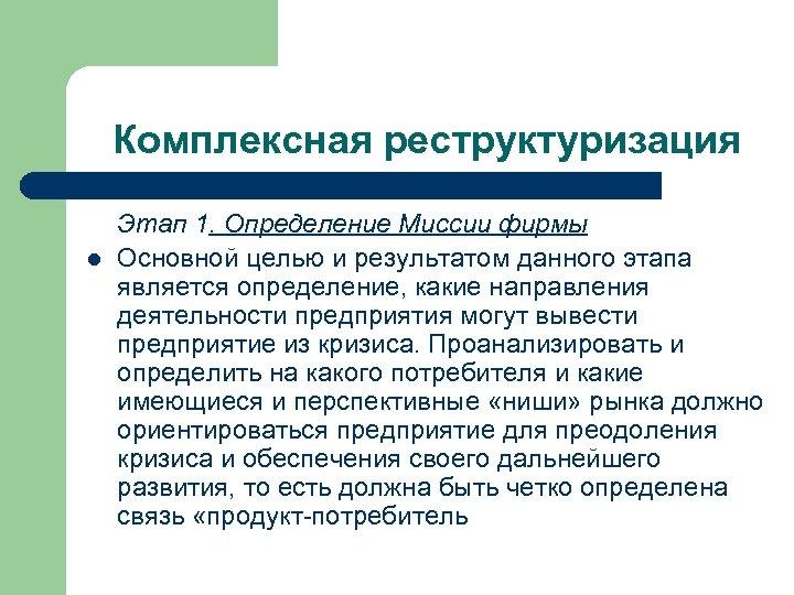 Комплексная реструктуризация l Этап 1. Определение Миссии фирмы Основной целью и результатом данного этапа
