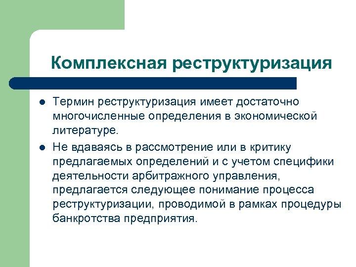 Комплексная реструктуризация l l Термин реструктуризация имеет достаточно многочисленные определения в экономической литературе. Не