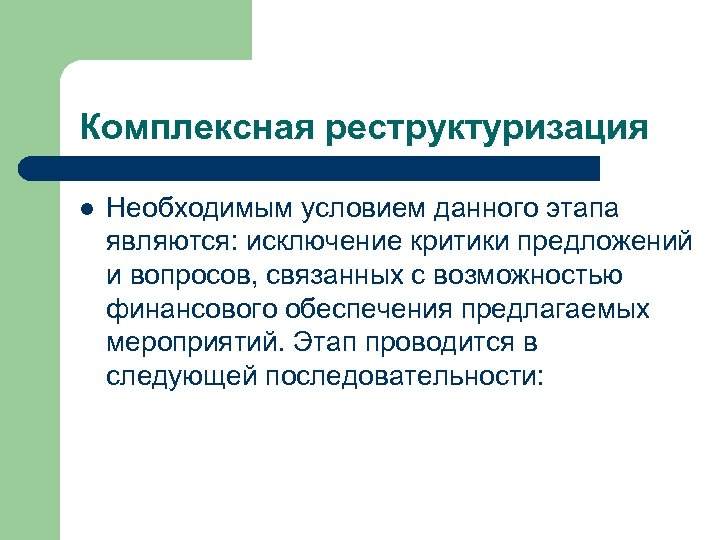 Комплексная реструктуризация l Необходимым условием данного этапа являются: исключение критики предложений и вопросов, связанных
