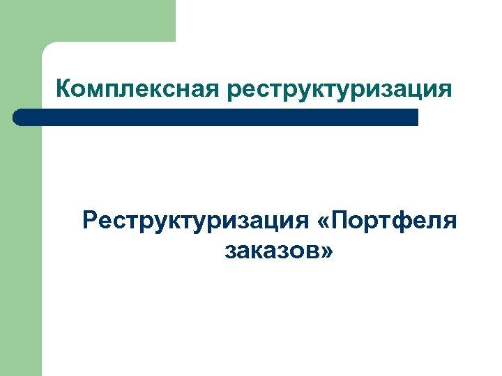 Комплексная реструктуризация Реструктуризация «Портфеля заказов»